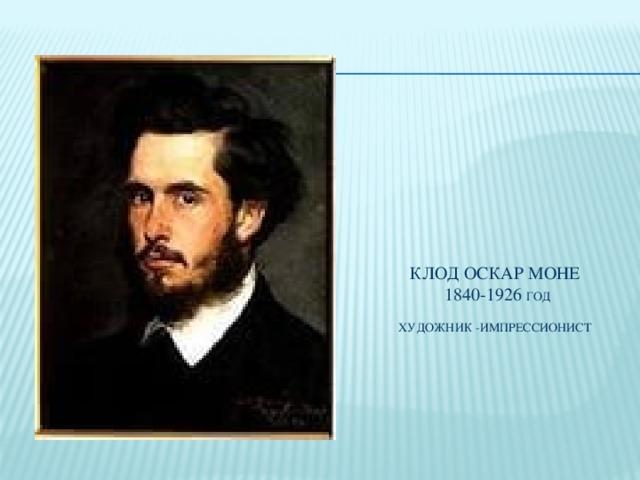 Клод Оскар Моне  1840-1926 год   художник -импрессионист