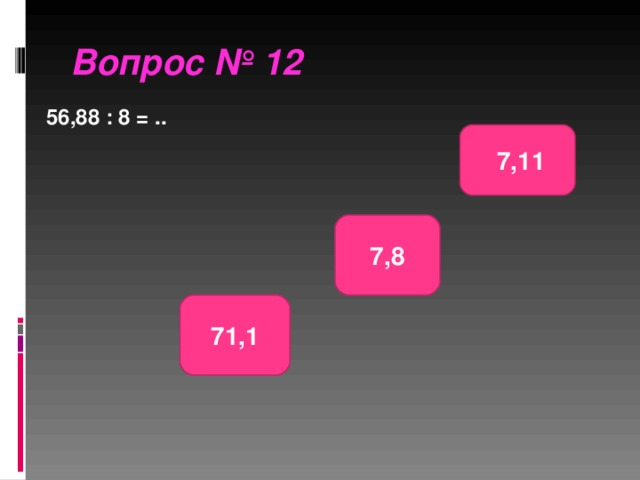 Вопрос № 12 56,88 : 8 = ..  7,11 7,8 71,1