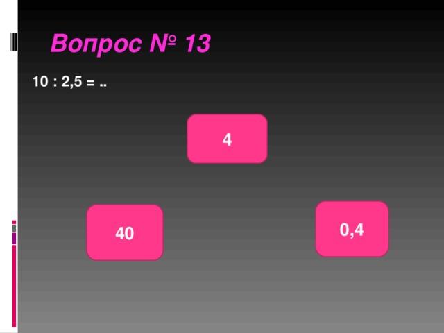 Вопрос № 13 10 : 2,5 = .. 4 0,4 40