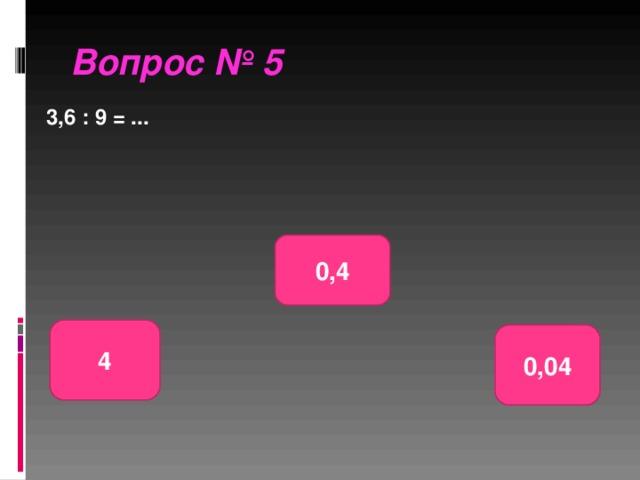 Вопрос № 5 3,6 : 9 = ... 0,4 4 0,04