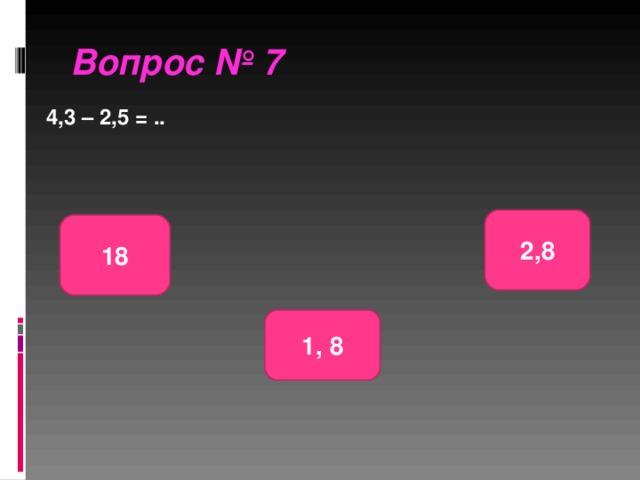 Вопрос № 7 4,3 – 2,5 = .. 2,8 18 1, 8