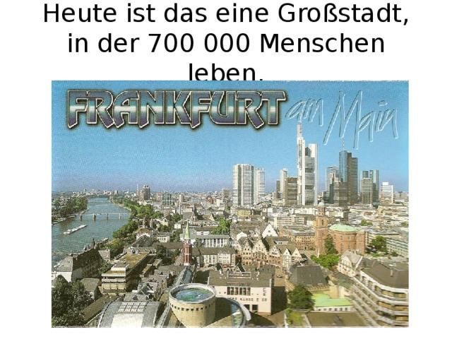 Heute ist das eine Großstadt, in der 700 000 Menschen leben.