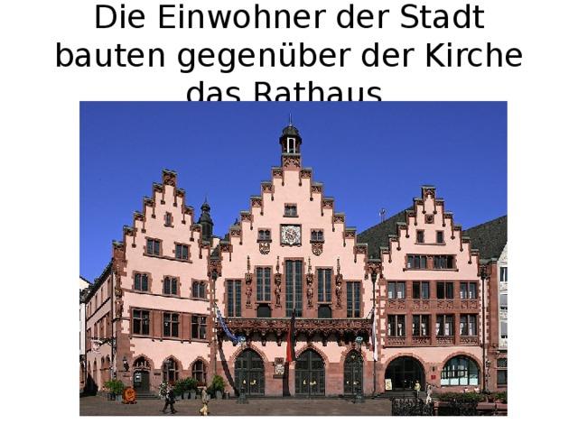 Die Einwohner der Stadt bauten gegenüber der Kirche das Rathaus.