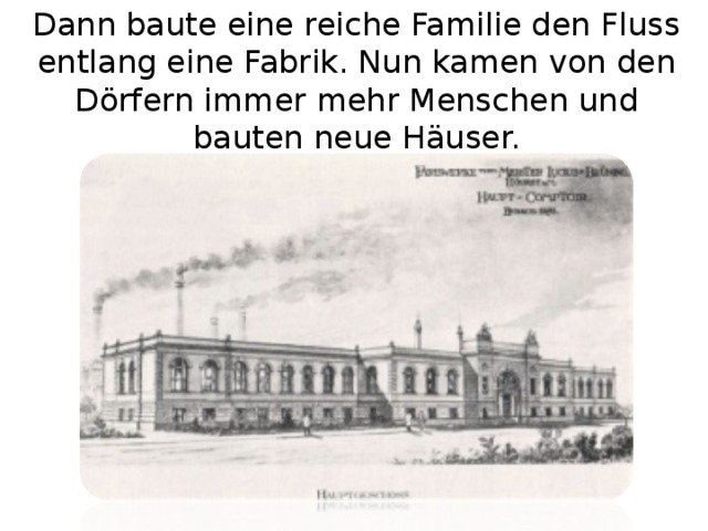 Dann baute eine reiche Familie den Fluss entlang eine Fabrik. Nun kamen von den Dörfern immer mehr Menschen und bauten neue Häuser.