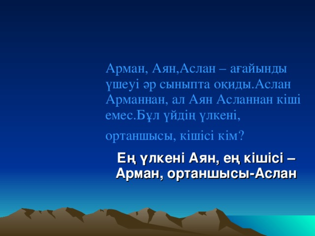Арман, Аян,Аслан – ағайынды үшеуі әр сыныпта оқиды.Аслан Арманнан, ал Аян Асланнан кіші емес.Бұл үйдің үлкені, ортаншысы, кішісі кім?  Ең үлкені Аян, ең кішісі – Арман, ортаншысы-Аслан