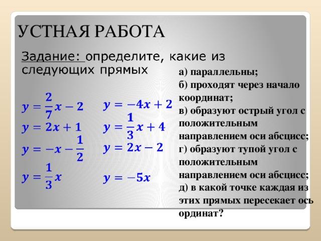УСТНАЯ РАБОТА  а) параллельны; б) проходят через начало координат; в) образуют острый угол с положительным направлением оси абсцисс; г) образуют тупой угол с положительным направлением оси абсцисс; д) в какой точке каждая из этих прямых пересекает ось ординат?