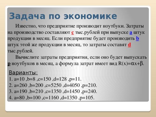 Задача по экономике   Известно, что предприятие производит ноутбуки. Затраты на производство составляют с тыс.рублей при выпуске а штук продукции в месяц. Если предприятие будет производить b  штук этой же продукции в месяц, то затраты составят d  тыс.рублей.   Вычислите затраты предприятия, если оно будет выпускать р ноутбуков в месяц, а формула затрат имеет вид R(x)=αx+β.     Варианты:   1. a=10 ,b=8 ,c=150 ,d=128 ,p=11.  2. a=260 ,b=200 ,c=5250 ,d=4050 ,p=210.  3. a=190 ,b=210 ,c=1350 ,d=1450 ,p=240.  4. a=80 ,b=100 ,c=1160 ,d=1350 ,p=105.