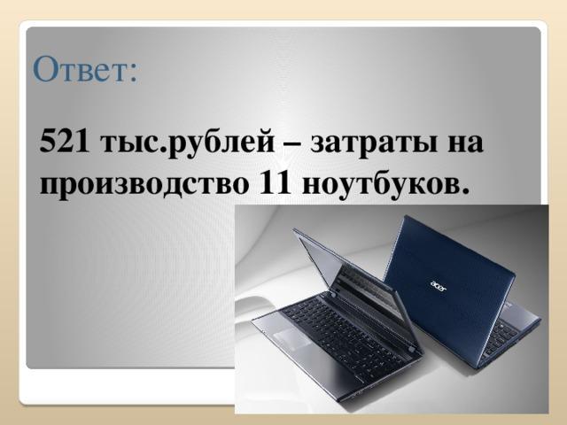 Ответ: 521 тыс.рублей – затраты на производство 11 ноутбуков.