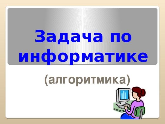 Задача по информатике (алгоритмика)