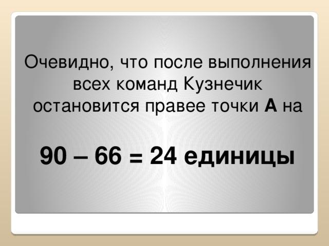 Очевидно, что после выполнения всех команд Кузнечик остановится правее точки А на  90 – 66 = 24 единицы