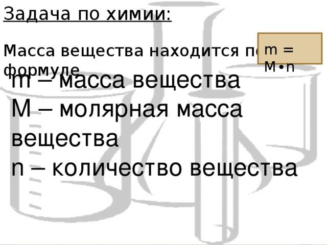 Задача по химии: Масса вещества находится по формуле m = M ∙ n m – масса вещества М – молярная масса вещества n – количество вещества