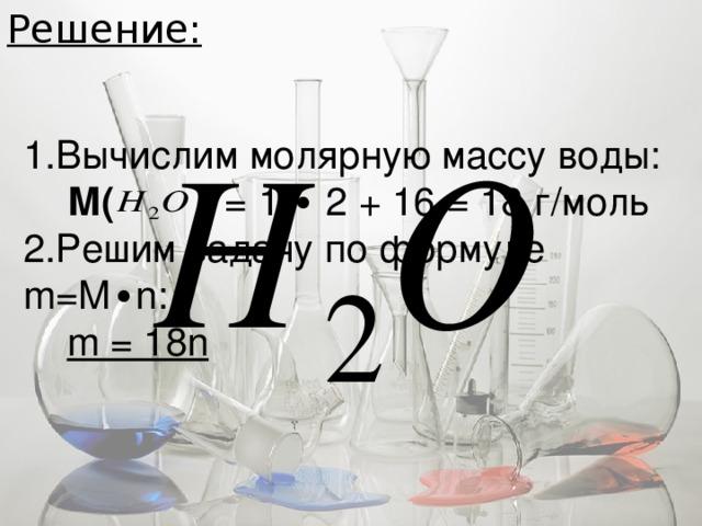 Решение: 1.Вычислим молярную массу воды:  М( ) = 1 ∙ 2 + 16 = 18 г/моль 2.Решим задачу по формуле m=M ∙ n:  m = 18n