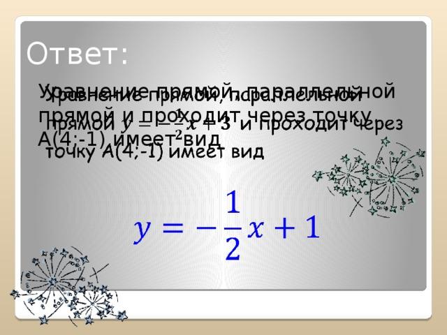 Ответ: Уравнение прямой, параллельной прямой и проходит через точку А(4;-1) имеет вид