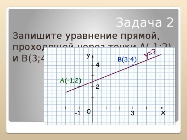 Задача 2 Запишите уравнение прямой, проходящей через точки А(-1;2) и В(3;4)