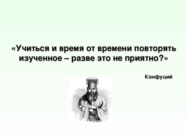«Учиться и время от времени повторять изученное – разве это не приятно?» Конфуций