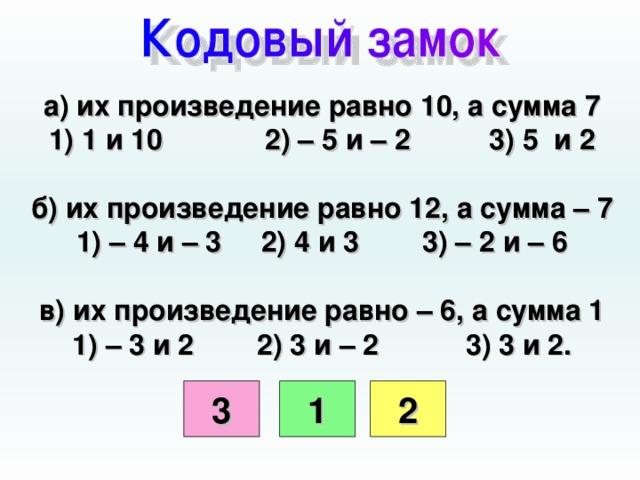 а) их произведение равно 10, а сумма 7 1) 1 и 10 2) – 5 и – 2 3) 5 и 2  б) их произведение равно 12, а сумма – 7 1) – 4 и – 3 2) 4 и 3 3) – 2 и – 6  в) их произведение равно – 6, а сумма 1 1) – 3 и 2 2) 3 и – 2 3) 3 и 2.  3 1 2