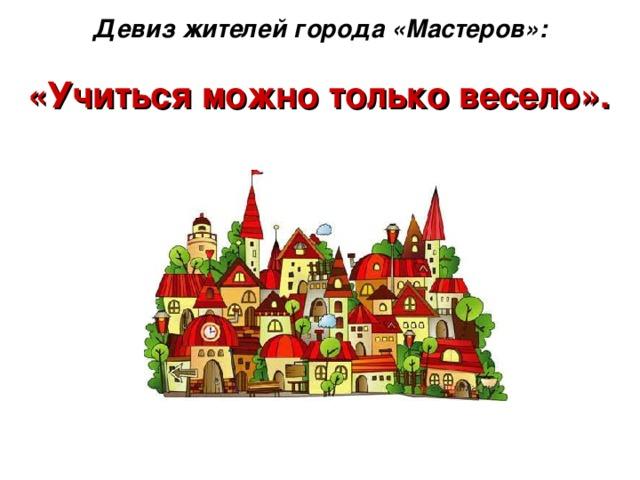 Девиз жителей города «Мастеров»:   «Учиться можно только весело».
