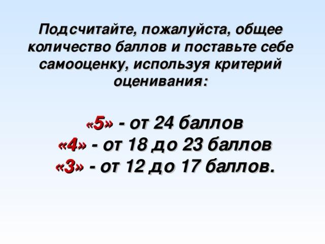 Подсчитайте, пожалуйста, общее количество баллов и поставьте себе самооценку, используя критерий оценивания: « 5» - от 24 баллов «4» - от 18 до 23 баллов «3» - от 12 до 17 баллов.