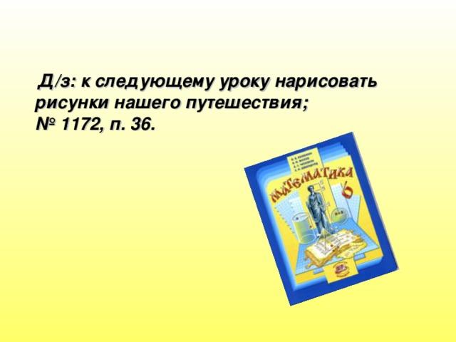 Д/з: к следующему уроку нарисовать рисунки нашего путешествия; № 1172, п. 36.