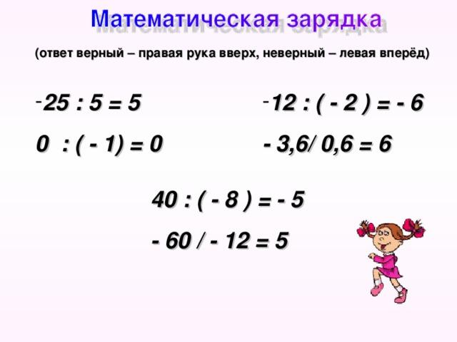 (ответ верный – правая рука вверх, неверный – левая вперёд) 12 : ( - 2 ) = - 6 25 : 5 = 5 - 3,6/ 0,6 = 6 0 : ( - 1) = 0  40 : ( - 8 ) = - 5 - 60 / - 12 = 5
