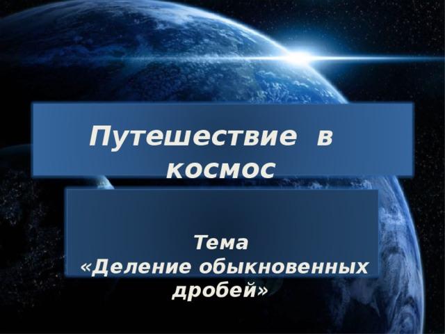 Путешествие в космос   Тема  «Деление обыкновенных дробей»
