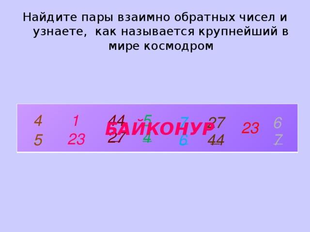 Найдите пары взаимно обратных чисел и узнаете, как называется крупнейший в мире космодром 5 4 1 44 6 27 7 23 БАЙКОНУР _ _ _ _ 4 27 _ _ _ 23 5 6 44 7