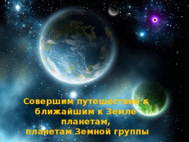 Совершим путешествие к ближайшим к Земле планетам,  планетам Земной группы