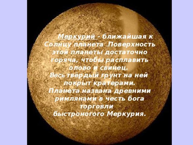 Меркурий - ближайшая к Солнцу планета . Поверхность этой планеты достаточно горяча, чтобы расплавить олово и свинец. Весь  твёрдый грунт на ней покрыт кратерами.  Планета названа древними римлянами в честь бога торговли быстроногогоМеркурия.