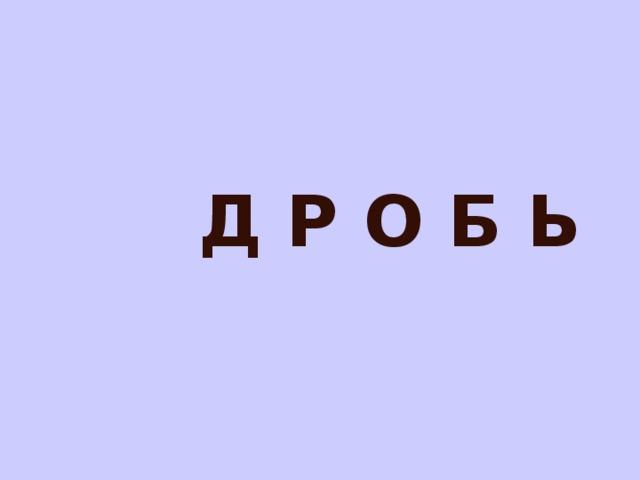 Д Р О Б Ь