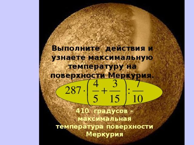 Выполните действия и узнаете максимальную температуру на поверхности Меркурия.   410 градусов – максимальная температура поверхности Меркурия
