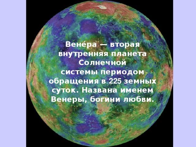 Вене́ра— вторая внутренняя планета Солнечной системыпериодом обращения в 225 земных суток. Названа именем Венеры, богини любви.