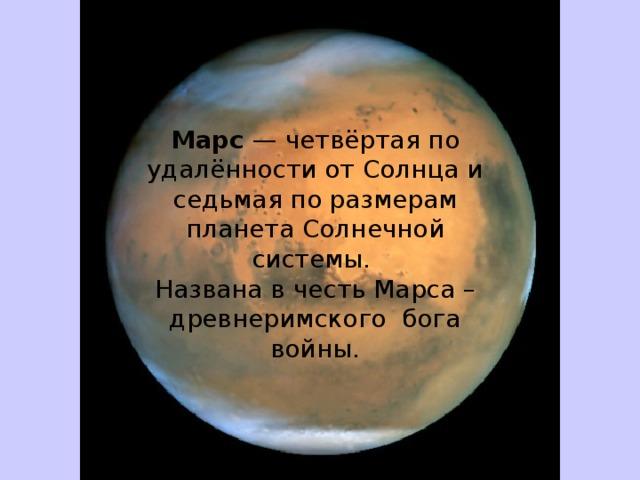 Марс — четвёртая по удалённости от Солнца и седьмая по размерам планета Солнечной системы. Названа в честь Марса – древнеримского бога войны.