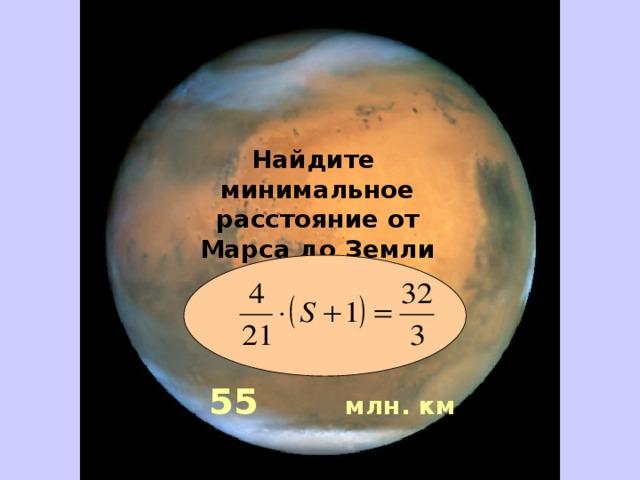 Найдите минимальное расстояние от Марса до Земли     55 млн. км