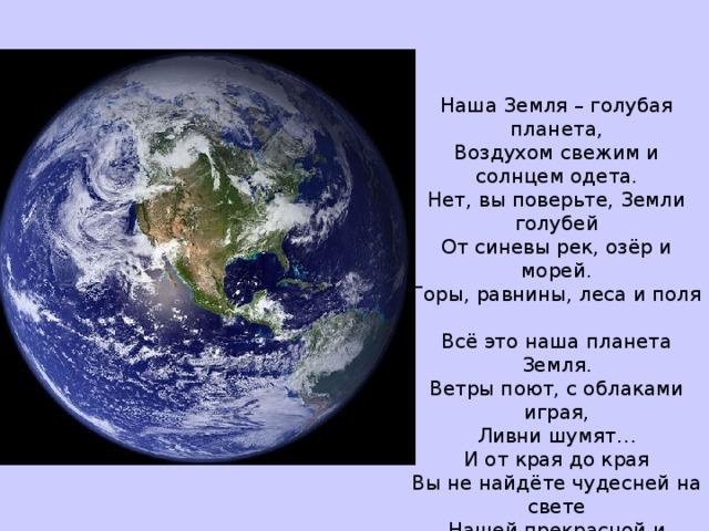 Наша Земля – голубая планета,  Воздухом свежим и солнцем одета.  Нет, вы поверьте,Земли голубей  От синевы рек, озёр и морей.  Горы, равнины, леса и поля  Всё это наша планета Земля.  Ветры поют, с облаками играя,  Ливни шумят…  И от края до края  Вы не найдёте чудесней на свете  Нашей прекрасной и доброй планеты!!!