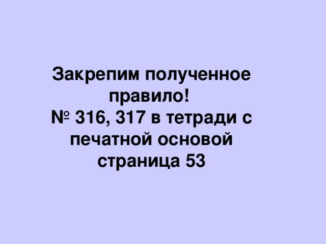 Закрепим полученное правило! № 316, 317 в тетради с печатной основой страница 53