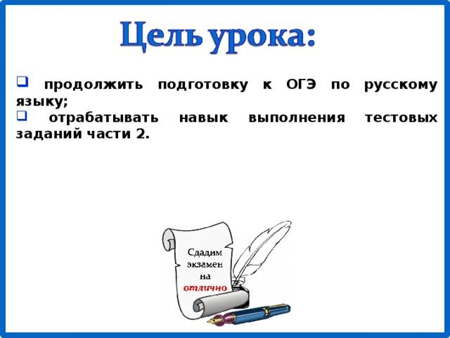 продолжить подготовку к ОГЭ по русскому языку;  отрабатывать навык выполнения тестовых заданий части 2.