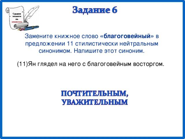 Замените книжное слово «благоговейный» в предложении 11 стилистически нейтральным синонимом. Напишите этот синоним. (11)Ян глядел на него с благоговейным восторгом.
