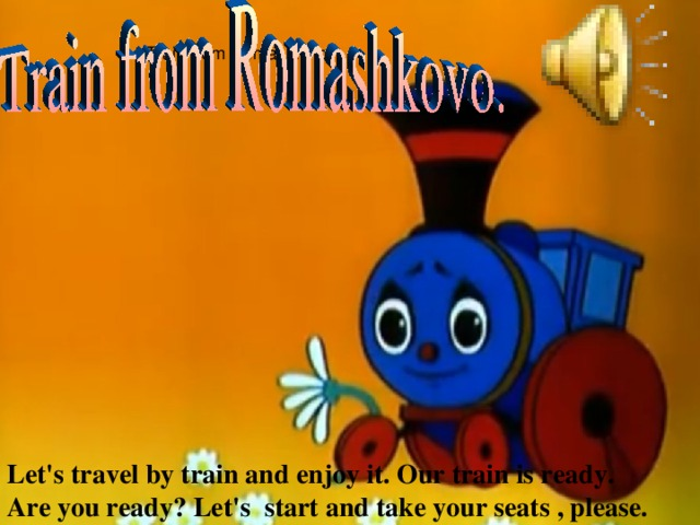 Train from Romashkino. Let's travel by train and enjoy it. Our train is ready. Are you ready? Let's start and take your seats , please.