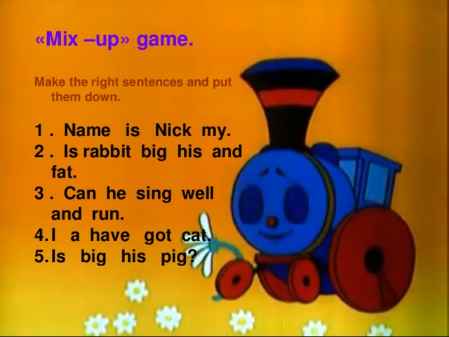 « Mix –up » game.  Make the right sentences and put them down.  1 . Name is Nick my. 2 . Is rabbit big his and fat. 3 . Can he sing well and run.