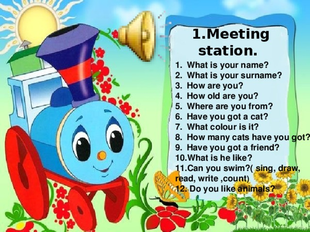 1.Meeting station. What is your name? What is your surname? How are you? How old are you? Where are you from? Have you got a cat? What colour is it? How many cats have you got? Have you got a friend? What is he like? Can you swim?( sing, draw, read, write ,count ) 12. Do you like animals?