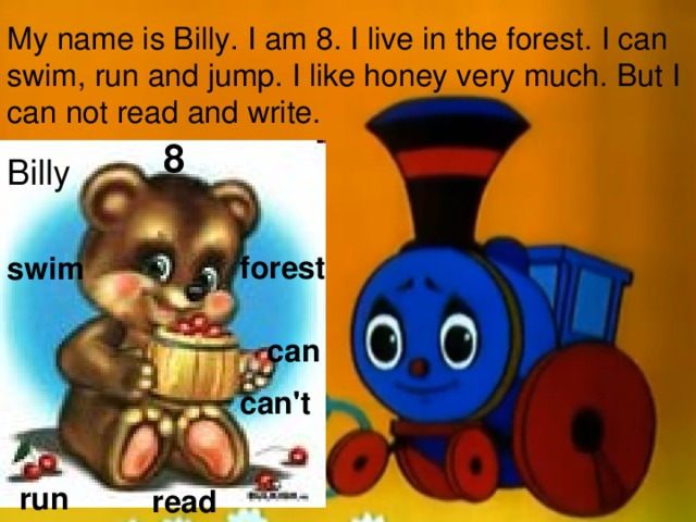 My name is Billy. I am 8. I live in the forest. I can swim, run and jump. I like honey very much. But I can not read and write. 8 Billy forest swim can can't run read
