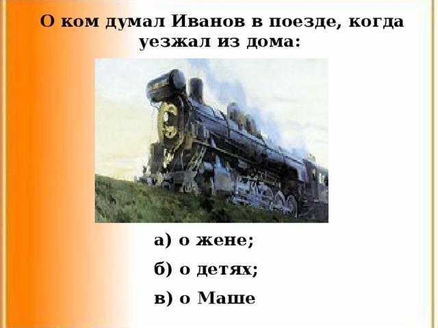 О ком думал Иванов в поезде, когда уезжал из дома: a ) о жене; б) о детях; в) о Маше