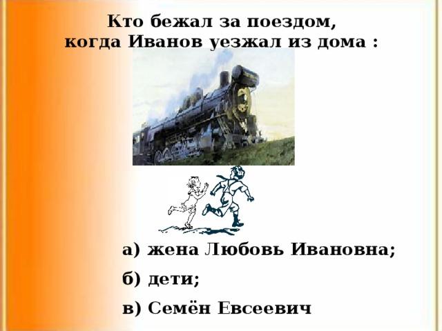 Кто бежал за поездом, когда Иванов уезжал из дома : а) жена Любовь Ивановна; б) дети; в) Семён Евсеевич