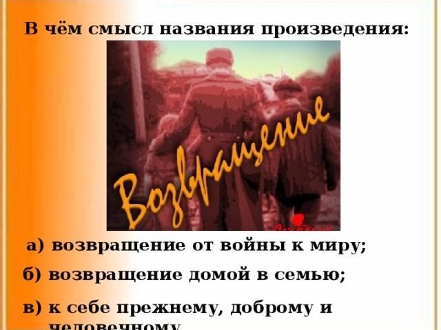 В чём смысл названия произведения: а) возвращение от войны к миру; б) возвращение домой в семью; в) к себе прежнему, доброму и человечному