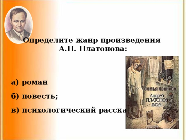 Определите жанр произведения А.П. Платонова: а) роман б) повесть; в) психологический рассказ