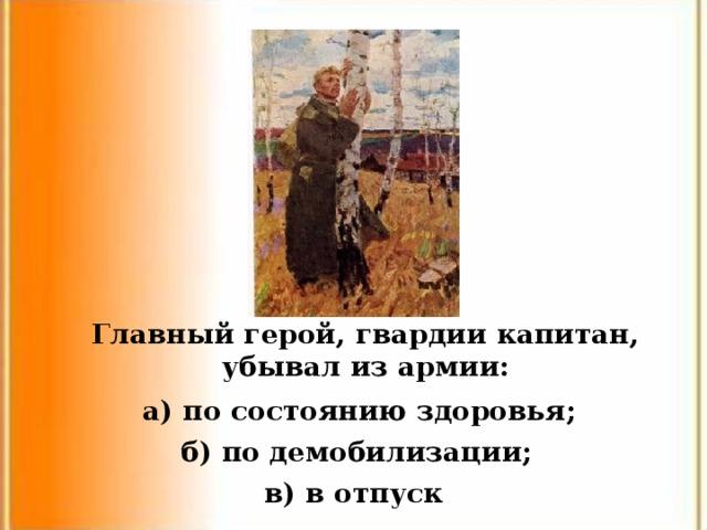 Главный герой, гвардии капитан, убывал из армии: а) по состоянию здоровья; б) по демобилизации; в) в отпуск