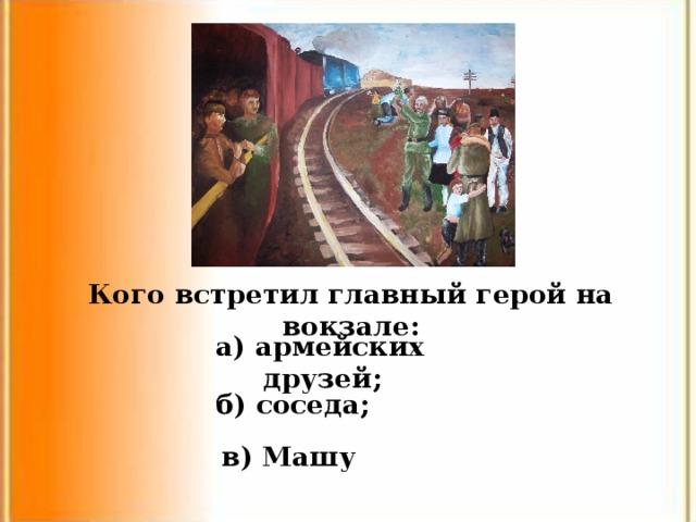 Кого встретил главный герой на вокзале: а) армейских друзей; б) соседа; в) Машу