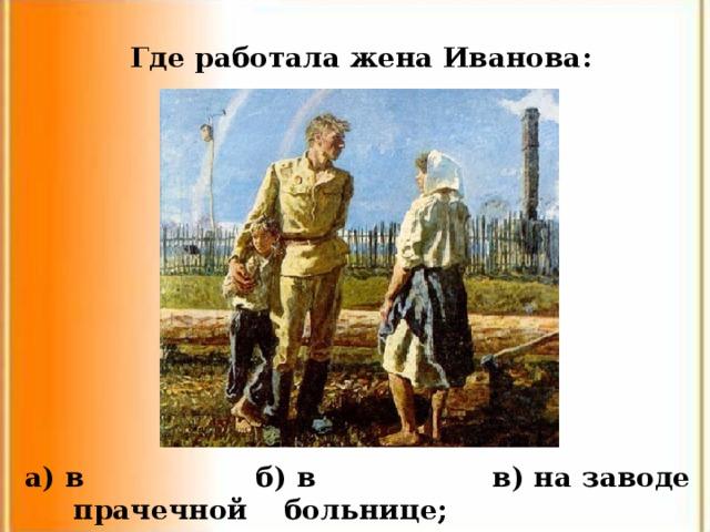 Где работала жена Иванова: а) в прачечной в) на заводе б) в больнице;