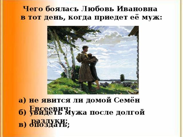 Чего боялась Любовь Ивановна в тот день, когда приедет её муж: а) не явится ли домой Семён Евсеевич; б) увидеть мужа после долгой разлуки; в) опоздать;