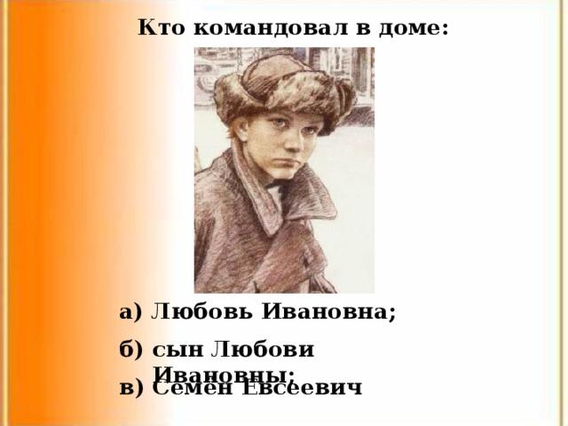 Кто командовал в доме: а) Любовь Ивановна; б) сын Любови Ивановны; в) Семён Евсеевич
